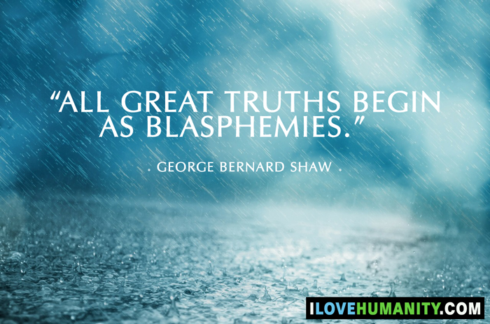 All great truths begin as blasphemies. — George Bernard Shaw