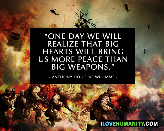 One day we will realize that big hearts will bring us more peace than big weapons. — Anthony Douglas Williams