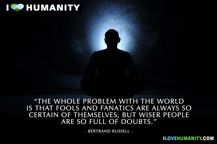 The whole problem with the world is that fools and fanatics are always so certain of themselves, but wiser people so full of doubts. — Bertrand Russell, I Love Humanity