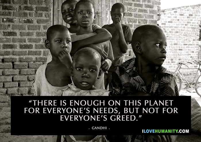 There is enough on this planet for everyone's greed, but not for everyone's need. — Gandhi