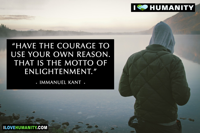 Have the courage to use your own reason. That is the motto of enlightenment. — Immanuel Kant, I Love Humanity