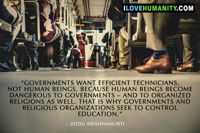 Governments want efficient technicians, not human beings, because human beings become dangerous to governments – and to organized religions as well. That is why governments and religious organizations seek to control education. — Jiddu Krishnamurti