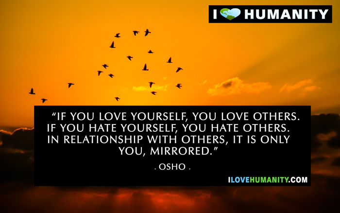 """If you love yourself, you love others. If you hate yourself, you hate others. In relationships with others, it is only you, mirrored. — Osho"
