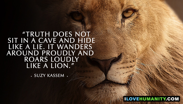 Truth does not sit in a cave and hide like a lie. It wanders around proudly and roars loudly like a lion. — Suzy Kassem