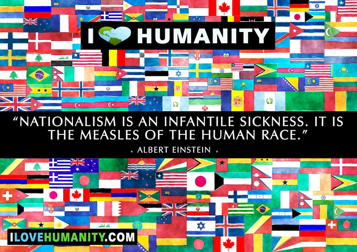 Nationalism is an infantile sickness. It is the measles of the human race. — Albert Einstein
