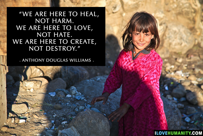 We are here to heal, not harm. We are here to love, not hate. We are here to create, not destroy. — Anthony Douglas Williams