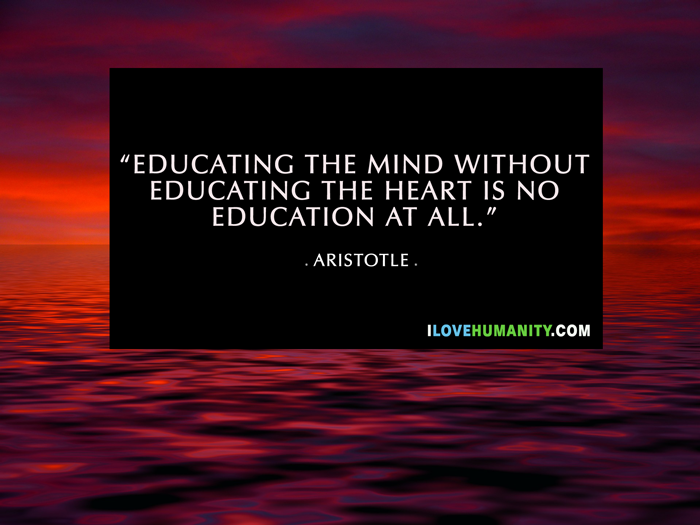 Educating the mind without educating the heart is no education at all. — Aristotle