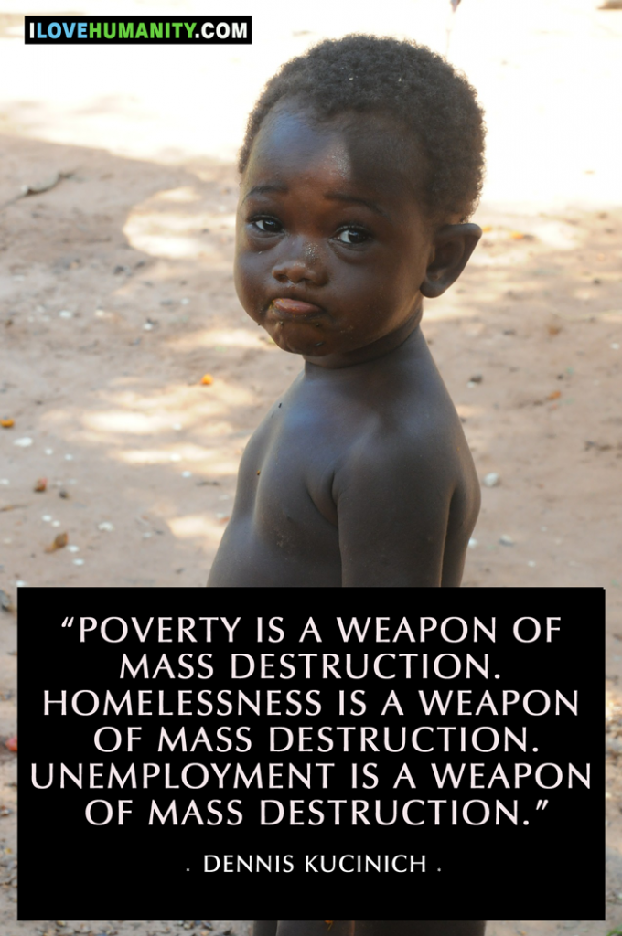 Poverty is a weapon of mass destruction. Homelessness is a weapon of mass destruction. Unemployment is a weapon of mass destruction. — Dennis Kucinich