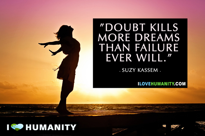 Doubt kills more dreams than failure ever will — Suzy Kassem