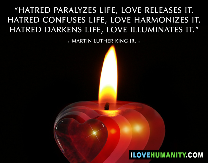 Hatred paralyzes life; love releases it. Hatred confuses life; love harmonizes it. Hatred darkens life; love illuminates it. — Martin Luther King, Jr., I Love Humanity