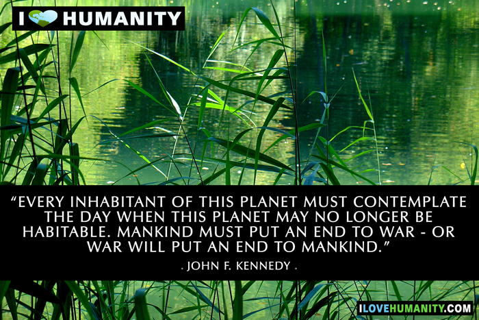 Every inhabitant of this planet must contemplate the day when this planet may no longer be habitable. Mankind must put an end to war - or war will put an end to mankind. — John F. Kennedy, I Love Humanity