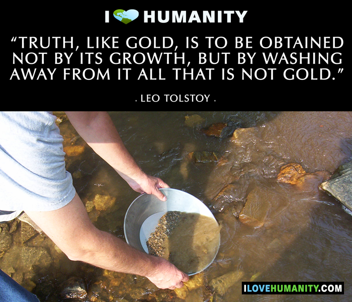 Truth, like gold, is to be obtained not by its growth, but by washing away from it all that is not gold. — Leo Tolstoy