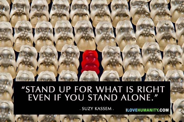 Stand up for what is right even if you stand alone. — Suzy Kassem