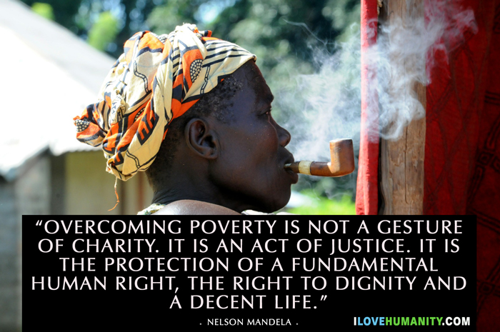 """Overcoming poverty is not a gesture of charity. It is an act of justice. It is the protection of a fundamental human right, the right to dignity and a decent life."" — Nelson Mandela"