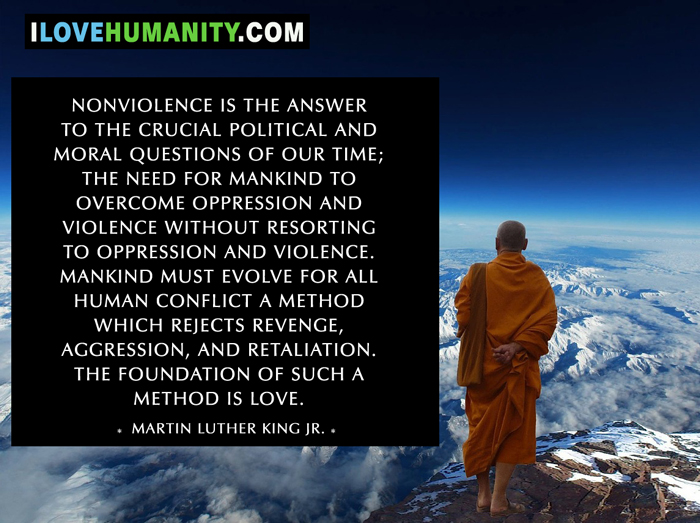Nonviolence is the answer to the crucial political and moral questions of our time; the need for mankind to overcome oppression and violence without resorting to oppression and violence. Mankind must evolve for all human conflict a method which rejects revenge, aggression, and retaliation. The foundation of such a method is love. — Martin Luther King Jr.