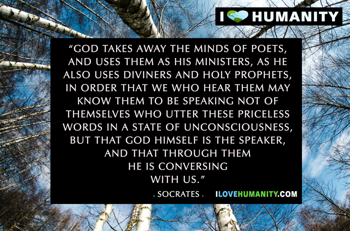 God takes away the minds of poets, and uses them as his ministers, as he also uses diviners and holy prophets, in order that we who hear them may know them to be speaking not of themselves who utter these priceless words in a state of unconsciousness, but that God himself is the speaker, and that through them he is conversing with us.  ― Socrates