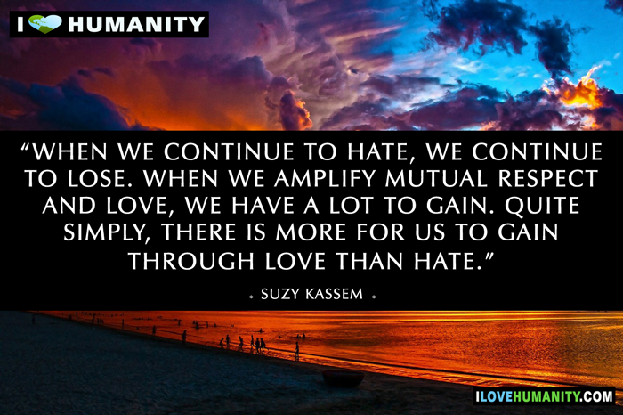 When we continue to hate, we continue to lose. When we amplify mutual respect and love, we have a lot to gain. Quite simply, there is more for us to gain through love than hate. — Suzy Kassem, I Love Humanity