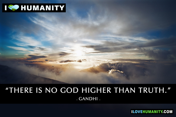 There is no god higher than truth. — Gandhi, I Love Humanity