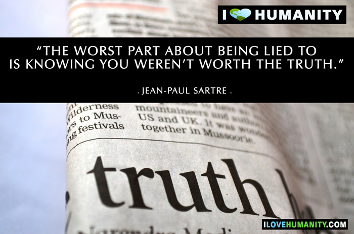 The worst part about being lied to is knowing you weren't worth the truth. ― Jean-Paul Sartre