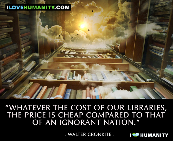 Whatever the cost of our libraries, the price is cheap compared to that of an ignorant nation. — Walter Cronkite, I Love Humanity