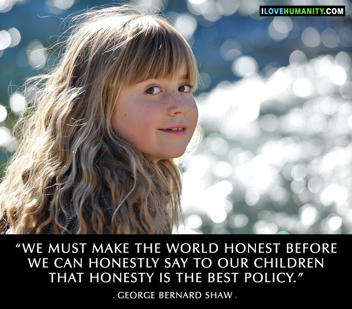 We must make the world honest before we can honestly say to our children that honesty is the best policy. ― George Bernard Shaw, I Love Humanity