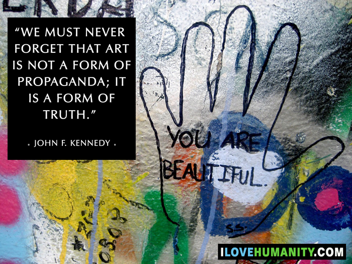 We must never forget that art is not a form of propaganda; it is a form of truth. ― John F. Kennedy