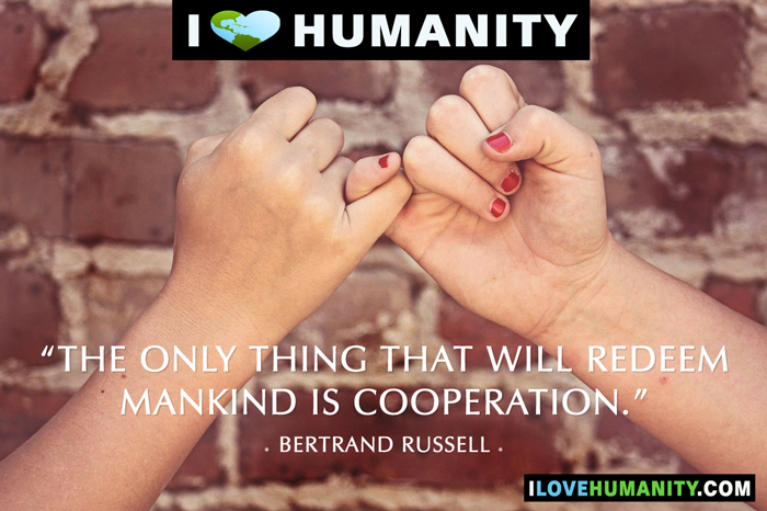 The only thing that will redeem mankind is cooperation. — Bertrand Russell, I Love Humanity