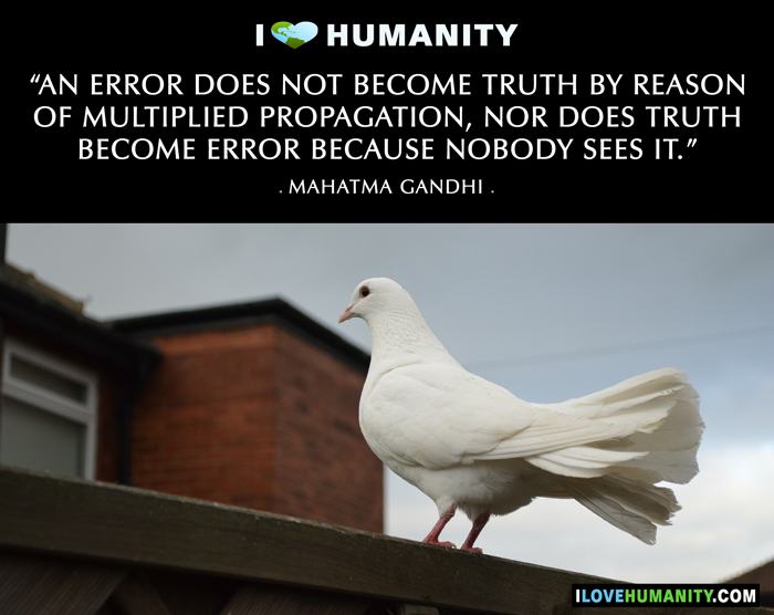 An error does not become truth by reason of multiplied propagation, nor does truth become error because nobody sees it. — Mahatma Gandhi