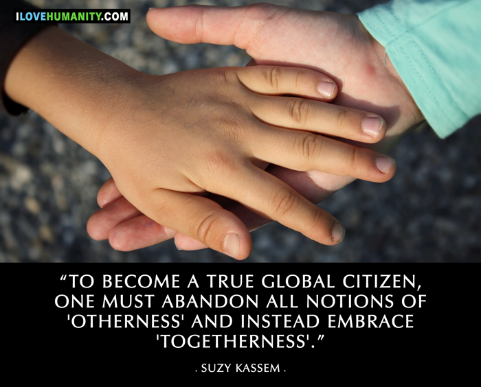 To become a true global citizen, one must abandon all notions of 'otherness' and instead embrace 'togetherness'.  — Suzy Kassem