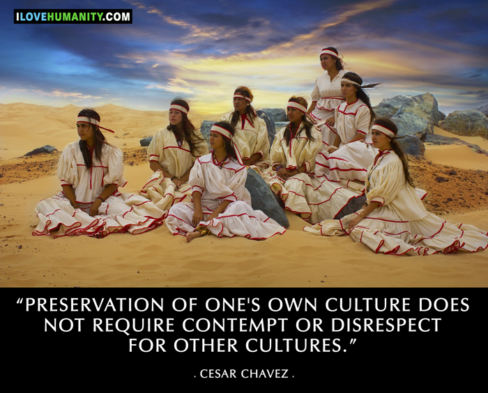 Preservation of one's own culture does not require contempt or disrespect for other cultures. —  Cesar Chavez