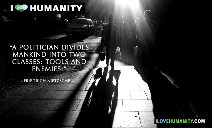 A politician divides mankind into two classes: tools and enemies. — Friedrich Nietzsche