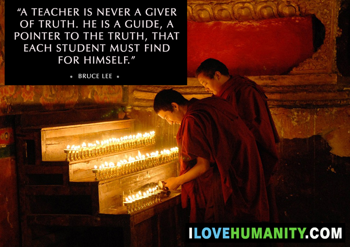 """A teacher is never a giver of truth. he is a guide, a pointer to the truth, that each student must find for himself."" — Bruce Lee"