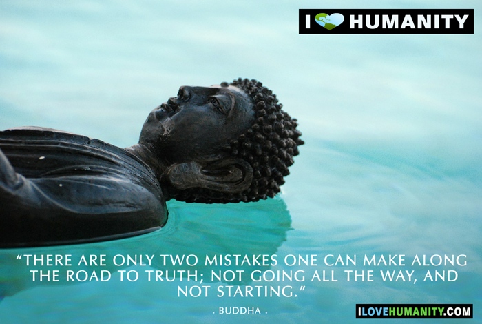 There are only two mistakes one can make along the road to truth; not going all the way, and not starting. — Buddha