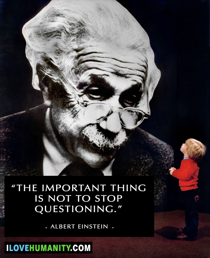 The important thing is not to stop questioning. — Albert Einstein