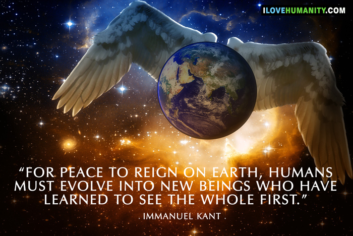 For peace to reign on Earth, humans must evolve into new beings who have learned to see the whole first. ― Immanuel Kant, I Love Humanity