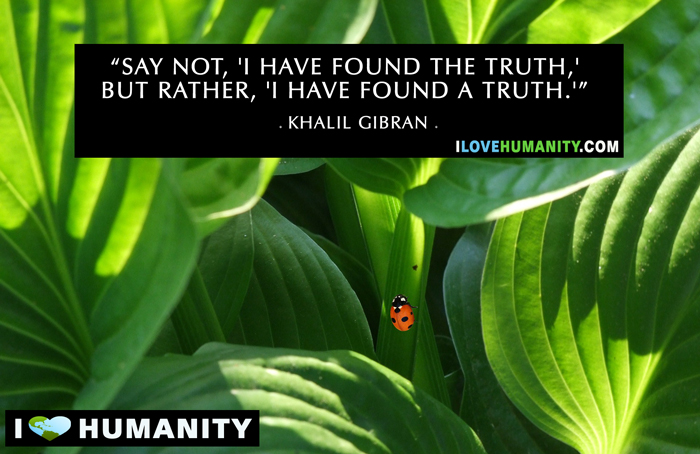 Say not, 'I have found the truth,' but rather, 'I have found a truth.' — Kahlil Gibran