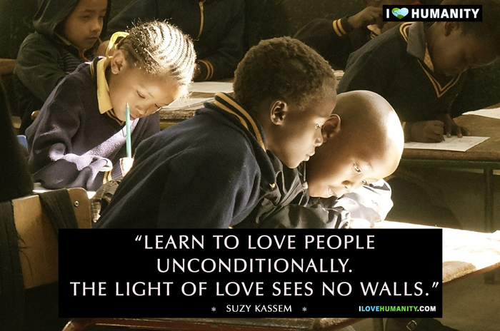 Learn to love people unconditionally. The light of love sees no walls. — Suzy Kassem