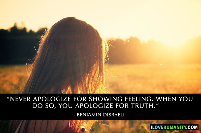 Never apologize for showing feeling. When you do so, you apologize for the truth. ― Benjamin Disraeli