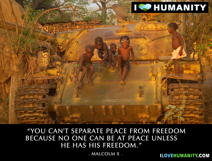 You can't separate peace from freedom because no one can be at peace unless he has his freedom. — Malcolm X