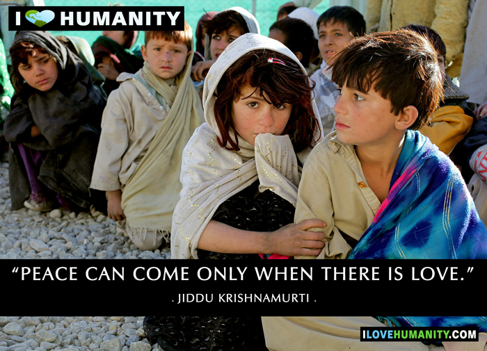 Peace can come only when there is love. — Jiddu Krishnamurti