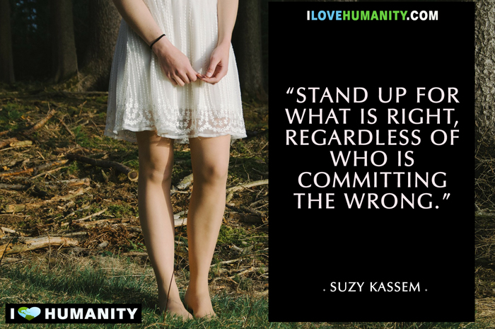 Stand up for what is right regardless of who is committing the wrong. — Suzy Kassem