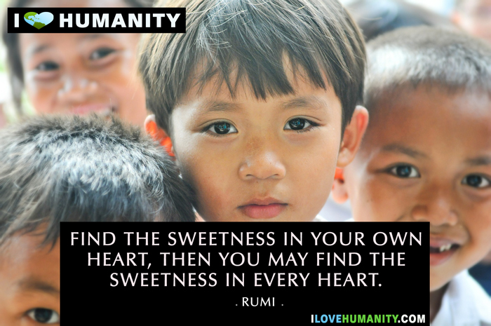 Find the sweetness in your own heart, then you may find the sweetness in every heart. — Rumi