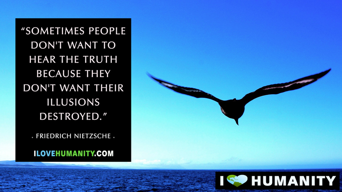 Sometimes people don't want to hear the truth because they don't want their illusions destroyed. — Friedrich Nietzsche