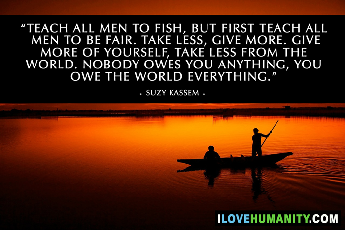 Teach all men to fish, but first teach all men to be fair. Take less, give more. Give more of yourself, take less from the world. Nobody owes you anything, you owe the world everything. — Suzy Kassem, I Love Humanity