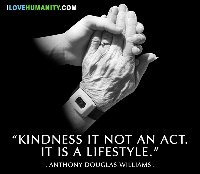 Kindness is not an act. It is a lifestyle. ― Anthony Douglas Williams, I Love Humanity