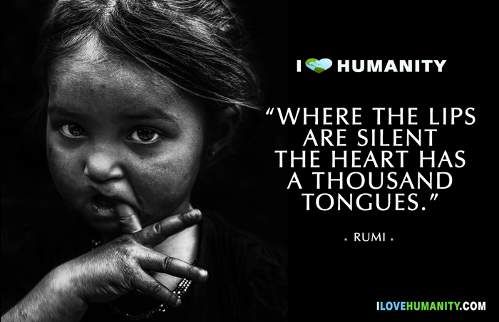 Where the lips are silent the heart has a thousand tongues. ― Rumi