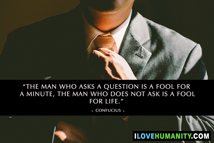 The man who asks a question is a fool for a minute, the man who does not ask is a fool for life. — Confucius, I Love Humanity