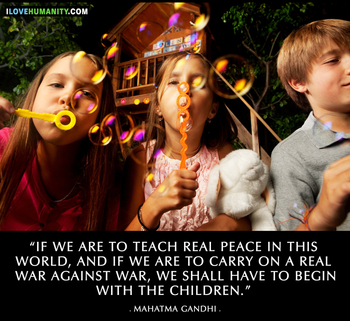 If we are to teach real peace in this world, and if we are to carry on a real war against war, we shall have to begin with the children. — Mahatma Gandhi