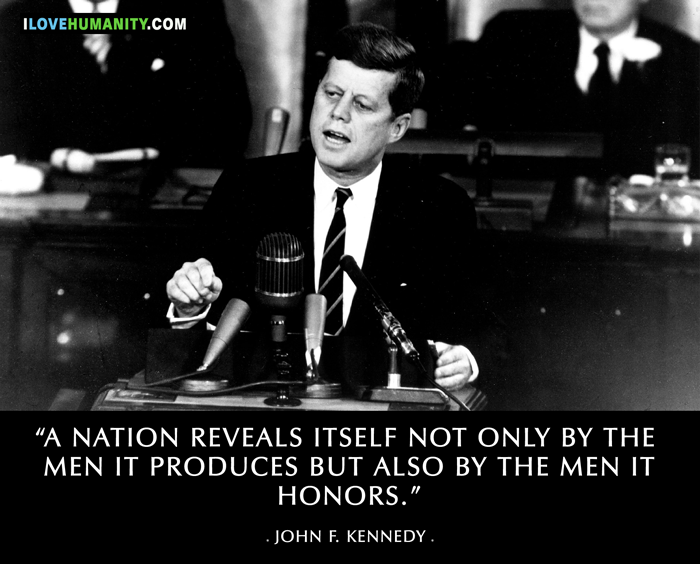 A nation reveals itself not only by the men it produces but also by the men it honors, the men it remembers. ― John F. Kennedy, I Love Humanity