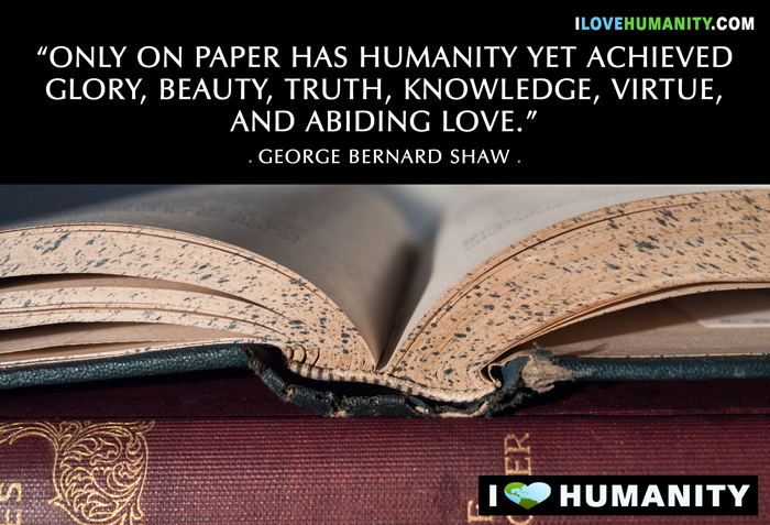 Only on paper has humanity yet achieved glory, beauty, truth, knowledge, virtue, and abiding love. ― George Bernard Shaw